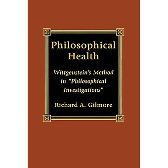 Philosophical Health Wittgensteins Method in philosophical Investigations by Gilmore & Richard