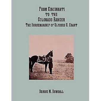From Cincinnati to the Colorado Ranger The Horsemanship of Ulysses S. Grant by Dowdall & Denise M.
