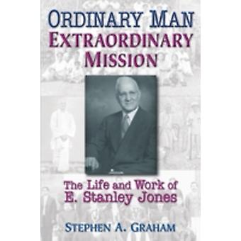 Ordinary Man Extraordinary Mission The Life and Work of E. Stanley Jones by Graham & Stephen A.