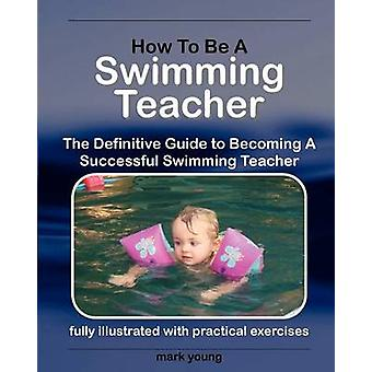 How to Be a Swimming Teacher The Definitive Guide to Becoming a Successful Swimming Teacher by Young & Mark