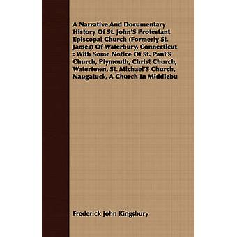 A Narrative And Documentary History Of St. JohnS Protestant Episcopal Church Formerly St. James Of Waterbury Connecticut  With Some Notice Of St. PaulS Church Plymouth Christ Church Watertown by Kingsbury & Frederick John