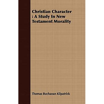 Christian Character A Study in New Testament Morality by Kilpatrick & Thomas Buchanan