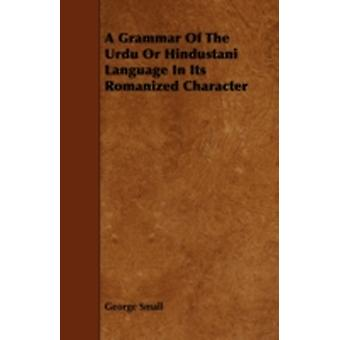 A Grammar Of The Urdu Or Hindustani Language In Its Romanized Character by Small & George