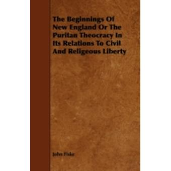 The Beginnings Of New England Or The Puritan Theocracy In Its Relations To Civil And Religeous Liberty by Fiske & John