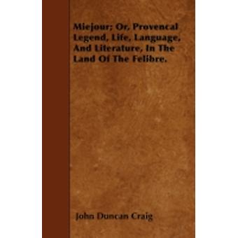 Miejour Or Provencal Legend Life Language And Literature In The Land Of The Felibre. by Craig & John Duncan
