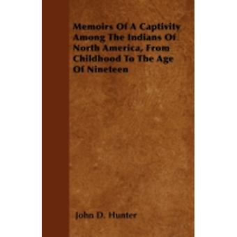 Memoirs Of A Captivity Among The Indians Of North America From Childhood To The Age Of Nineteen by Hunter & John D.