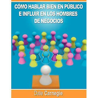 Como hablar bien en publico e influir en los hombres de negocios por Dale Carnegie autor de Como Ganar Amigos by Carnegie & Dale