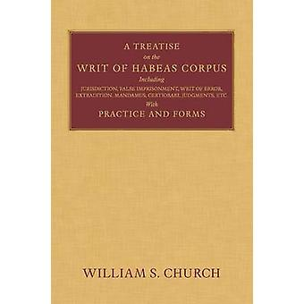 A Treatise of the Writ of Habeas Corpus Including Jurisdiction False Imprisonment Writ of Error Extradition Mandamus Certiorari Judgments Etc. With Practice and Forms by Church & William S.