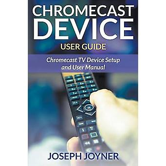 Chromecast Device User Guide Chromecast TV Device Setup and User Manual by Joyner & Joseph