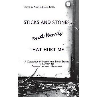 Sticks and Stones...and Words That Hurt Me A Collection of Poetry and Short Stories in Support of Domestic Violence Awareness by Casey & Aurelia Maria