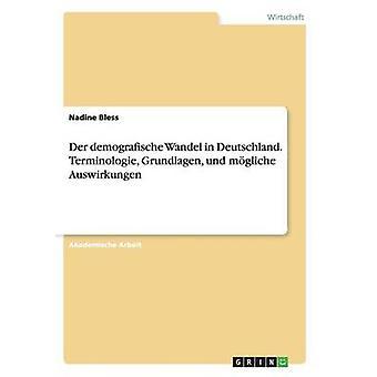 Der demografische Wandel in Deutschland. Terminologie Grundlagen und mgliche Auswirkungen by Bless & Nadine