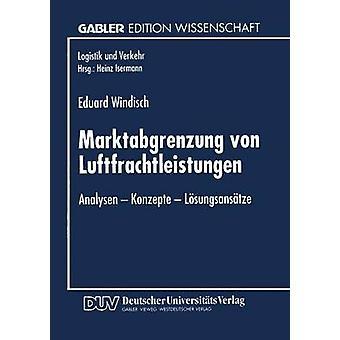 Marktabgrenzung von Luftfrachtleistungen  Analysen  Konzepte  Lsungsanstze by Windisch & Eduard