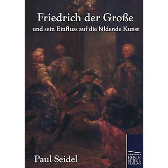 Friedrich der Groe und sein Einfluss auf die bildende Kunst by Seidel & Paul