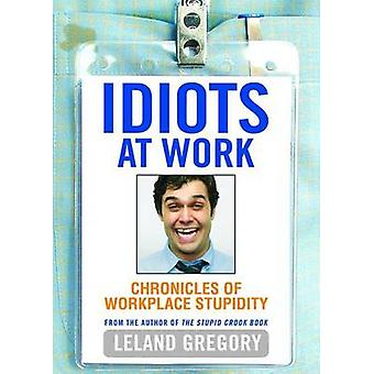 Idiots at Work Chronicles of Workplace Stupidity by Gregory & Leland
