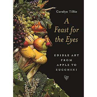 A Feast for the Eyes - Edible Art from Apple to Zucchini by Carolyn Ti
