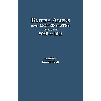 British Aliens in the United States During the War of 1812 by Kenneth