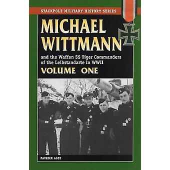 Michael Wittmann the Waffen Ss Tiger Commanders of the Leibstandarte in WWII par Patrick Agte