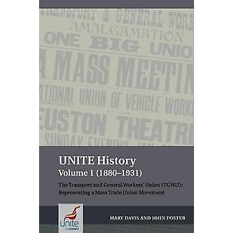 UNITE History Volume 1 18801931 The Transport and General Workers' Union TGWU Representing a mass trade union movement