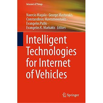Intelligent Technologies for Internet of Vehicles by Edited by Naercio Magaia & Edited by George Mastorakis & Edited by Constandinos Mavromoustakis & Edited by Evangelos Pallis & Edited by Evangelos K Markakis