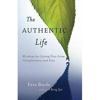 The Authentic Life Zen Wisdom for Living Free from Complacency and Fear