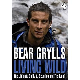 Living Wild - The Ultimate Guide to Scouting and Fieldcraft by Bear Gr