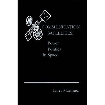 Communication Satellites Power Politics in Space by Martinez & Larry F.
