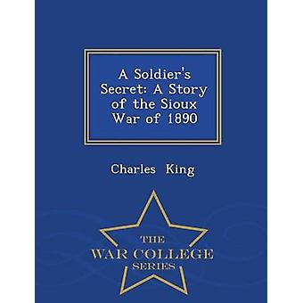 A Soldiers Secret A Story of the Sioux War of 1890  War College Series by King & Charles