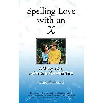 Spelling Love with an X A Mother A Son and the Gene that Binds Them by Dunsford & Clare