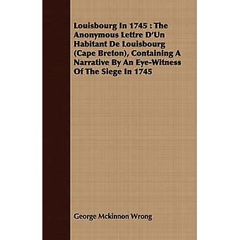 Louisbourg In 1745  The Anonymous Lettre DUn Habitant De Louisbourg Cape Breton Containing A Narrative By An EyeWitness Of The Siege In 1745 by Wrong & George Mckinnon