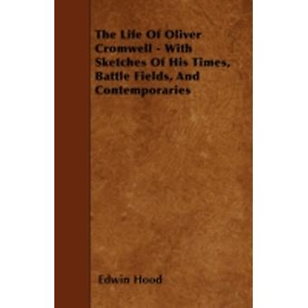 The Life Of Oliver Cromwell  With Sketches Of His Times Battle Fields And Contemporaries by Hood & Edwin