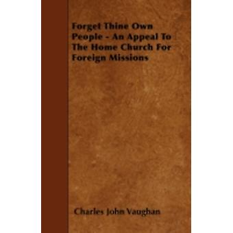 Forget Thine Own People  An Appeal To The Home Church For Foreign Missions by Vaughan & Charles John