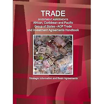 Trade and Investment Agreements African Caribbean and Pacific Group of States  ACP  Trade and Investment Agreements Handbook  Strategic Information and Basic Agreements by IBP & Inc.