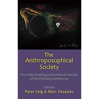 The Anthroposophical Society  The Understanding and Continued Activity of the Christmas Conference by Translated by Margot Saar & Contributions by Peter Selg & Contributions by Marc Desaules & Contributions by Stefano Gasperi & Contributions by Mario Betti & Contributions by Johannes Greiner & Contrib