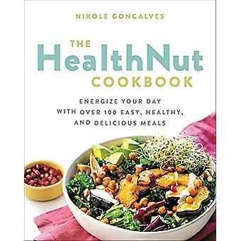 The Healthnut Cookbook - Energize Your Day with Over 100 Easy - Health