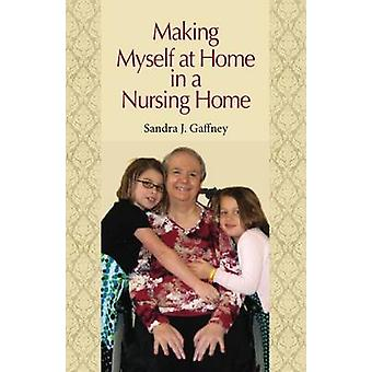 Making Myself at Home in a Nursing Home by Sandra J. Gaffney - 978082