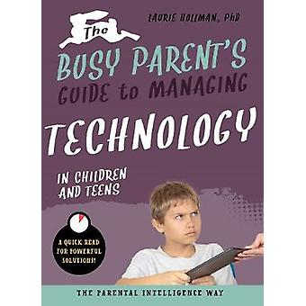 The Busy Parent's Guide to Managing Technology with Children and Teen