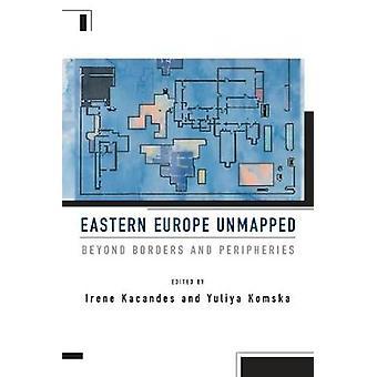 Eastern Europe Unmapped - Beyond Borders and Peripheries by Irene Kaca