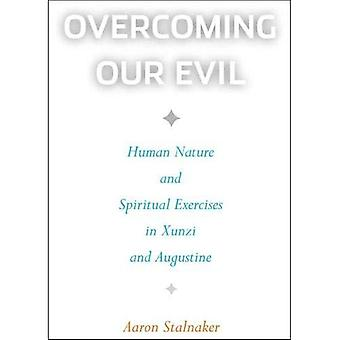 Overcoming Our Evil : Human Nature and Spiritual Exercises in Xunzi and Augustine
