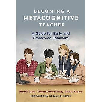 Becoming a Metacognitive Teacher  A Guide for Early and Preservice Teachers by Other Roya Q Scales & Other Thomas DeVere Wolsey & Other Seth A Parsons & Other Gerald G Duffy