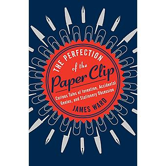 The Perfection of the Paper Clip  Curious Tales of Invention Accidental Genius and Stationery Obsession by James Ward
