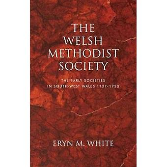 The Welsh Methodist Society  The Early Societies in Southwest Wales 17371750 by Eryn M White