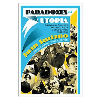 Paradoxes Of Utopia  Anarchist Culture and Politics in Buenos Aires 18901910 by Juan Suriano