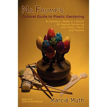 Ma Frumps Cultural Guide to Plastic Gardening by Muth & Marcia
