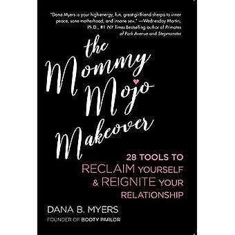 The Mommy Mojo Makeover: 28 Tools to Reclaim Your Sensuality & Reignite Your Relationship