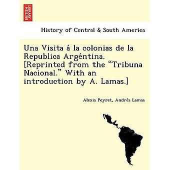 Una Visita a la Colonias de La Republica Arge Ntina. Reprinted from the Tribuna Nacional. with an Introduction by A. Lamas. by Peyret & Alexis