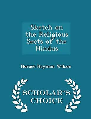 Sketch on the Religious Sects of the Hindus  Scholars Choice Edition by Wilson & Horace Hayman