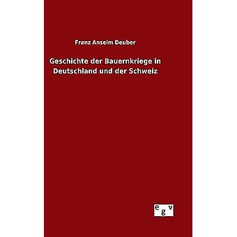 Geschichte der Bauernkriege in Deutschland und der Schweiz by Deuber & Franz Anselm