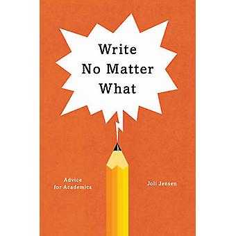 Write No Matter What - Advice for Academics by Joli Jensen - 978022646