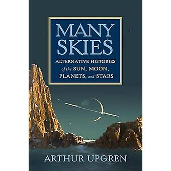 Many Skies - Alternative Histories of the Sun - Moon - Planets - and S