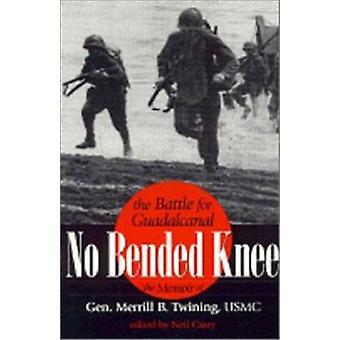 No Bended Knee - The Battle for Guadalcanal - The Memoir of Gen.Merril